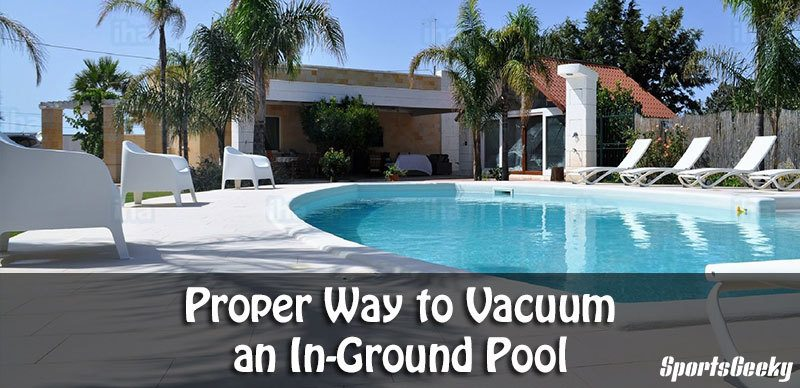 Proper Way to Vacuum an In-Ground Pool